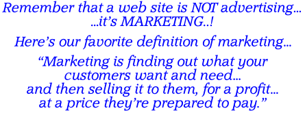 "Remember that a web site is NOT advertising… …it's MARKETING..! Here's our favorite definition of marketing…  ""Marketing is finding out what your  customers want and need… and then selling it to them, for a profit… at a price they're prepared to pay."""