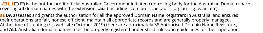 auDA assesses and grants the authorisation for all the approved Domain Name Registrars in Australia, and ensures their operations are fair, honest, efficient, maintain all appropriate records and are generally properly managed. At the time of creating this web site (October 2019) there are aproximately 38 Authorised Domain Name Registrars, and ALL Australian domain names must be properly registered under strict rules and guide lines for their operation.                     is the not-for-profit official Australian Government initiated controlling body for the Australian Domain space… covering all domain names with the extension  .au  (including  .com.au  -  .net.au  -  .org.au  -  .gov.au  etc)