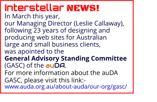 Interstellar NEWS!                                                                                         In March this year, our Managing Director (Leslie Callaway), following 23 years of designing and producing web sites for Australian large and small business clients, was apointed to the General Advisory Standing Committee (GASC) of the auDA. For more information about the auDA GASC, please visit this link:-                                                                                               www.auda.org.au/about-auda/our-org/gasc/